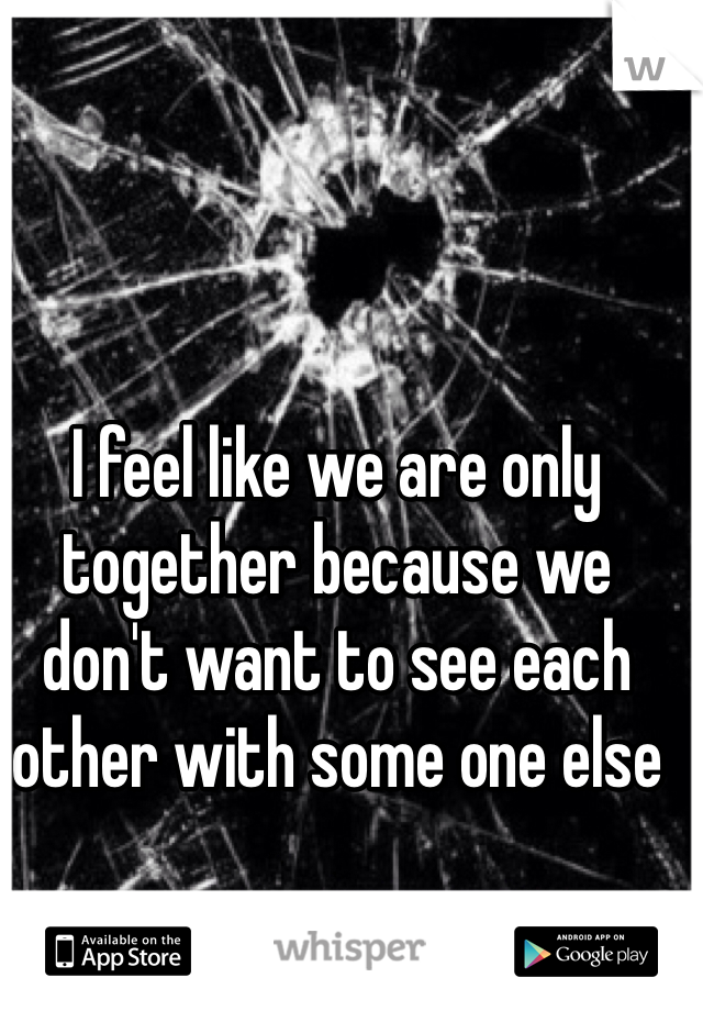 I feel like we are only together because we don't want to see each other with some one else