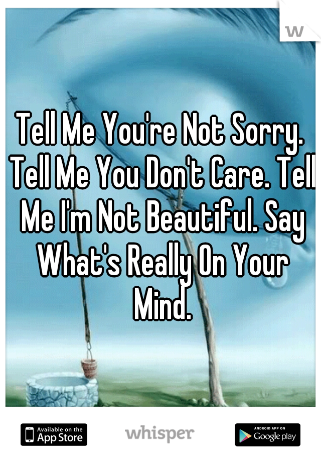Tell Me You're Not Sorry. Tell Me You Don't Care. Tell Me I'm Not Beautiful. Say What's Really On Your Mind.