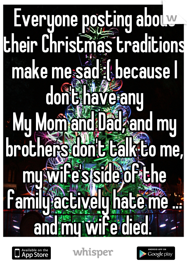 Everyone posting about their Christmas traditions make me sad :( because I don't have any My Mom and Dad, and my brothers don't talk to me, my wife's side of the family actively hate me ... and my wife died.