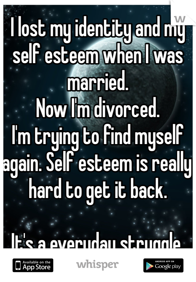 I lost my identity and my self esteem when I was married.  Now I'm divorced.  I'm trying to find myself again. Self esteem is really hard to get it back.   It's a everyday struggle.