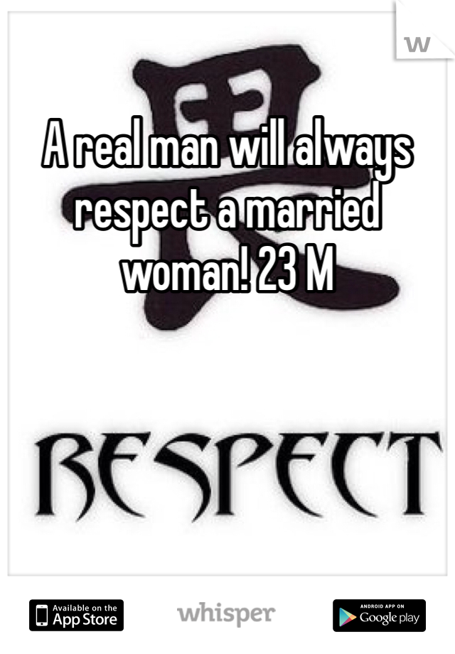 A real man will always respect a married woman! 23 M