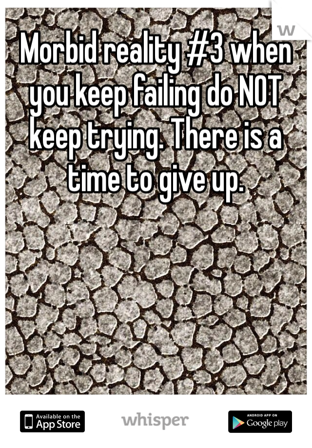 Morbid reality #3 when you keep failing do NOT keep trying. There is a time to give up.