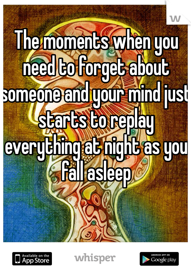 The moments when you need to forget about someone and your mind just starts to replay everything at night as you fall asleep