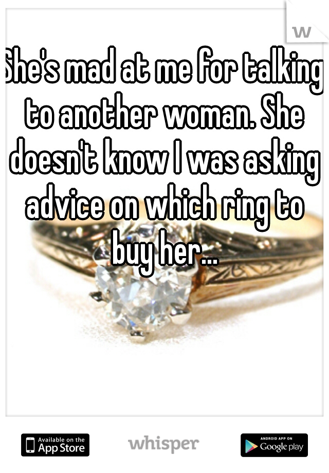 She's mad at me for talking to another woman. She doesn't know I was asking advice on which ring to buy her...