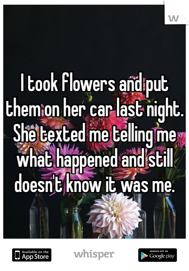 I took flowers and put them on her car last night. She texted me telling me what happened and still doesn't know it was me.