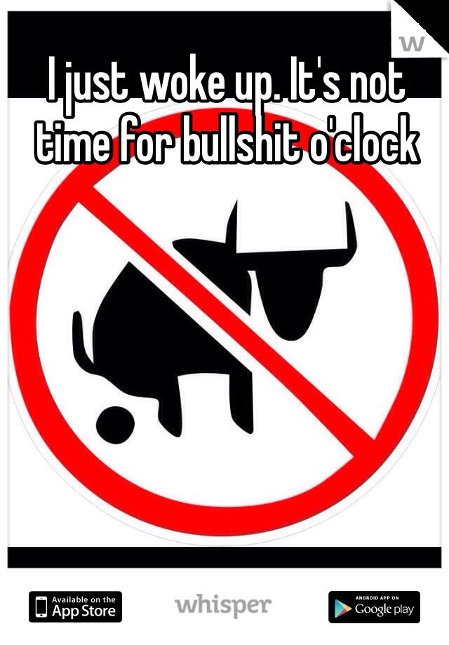 I just woke up. It's not time for bullshit o'clock