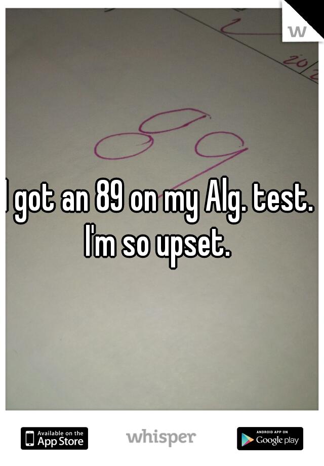 I got an 89 on my Alg. test.  I'm so upset.