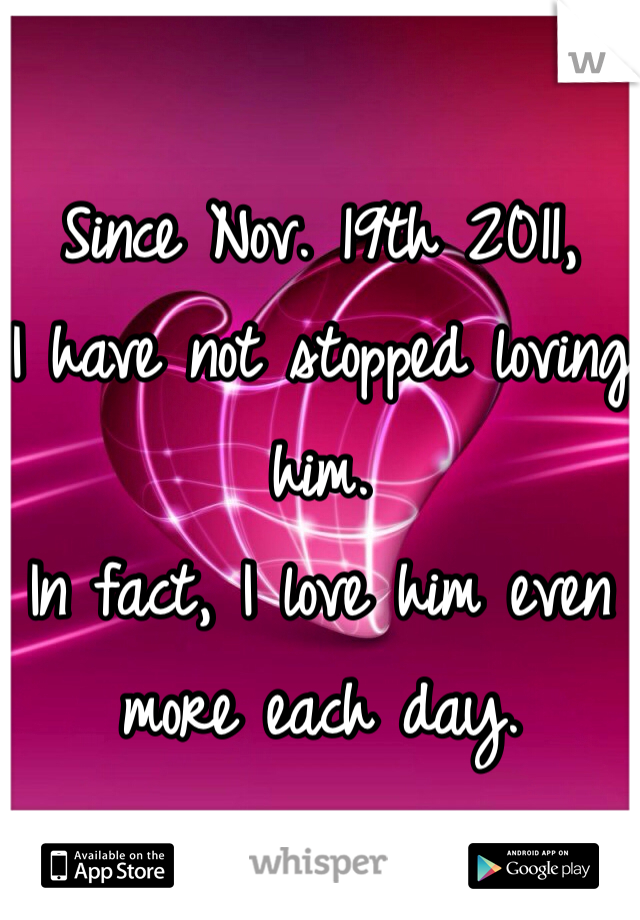 Since Nov. 19th 2011,  I have not stopped loving him. In fact, I love him even more each day.