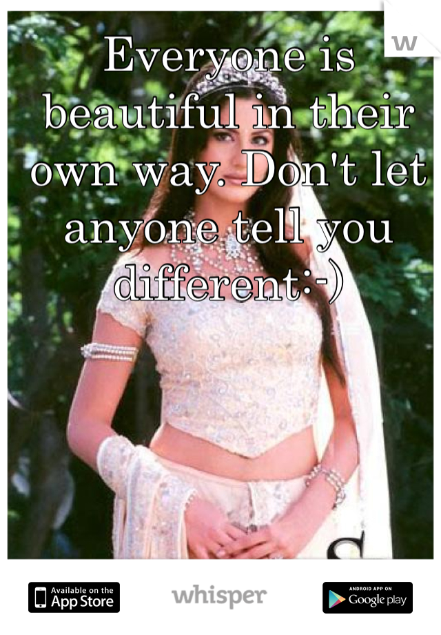 Everyone is beautiful in their own way. Don't let anyone tell you different:-)