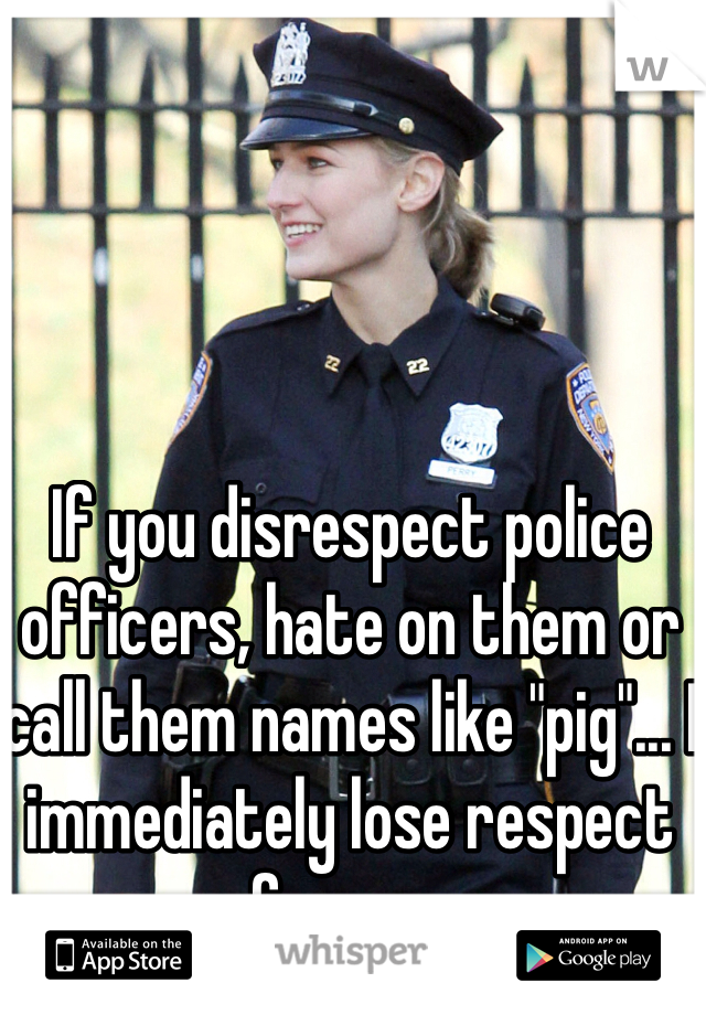 """If you disrespect police officers, hate on them or call them names like """"pig""""... I immediately lose respect for you."""