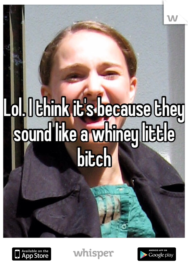 Lol. I think it's because they sound like a whiney little bitch