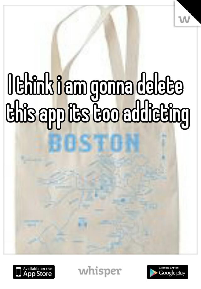 I think i am gonna delete this app its too addicting