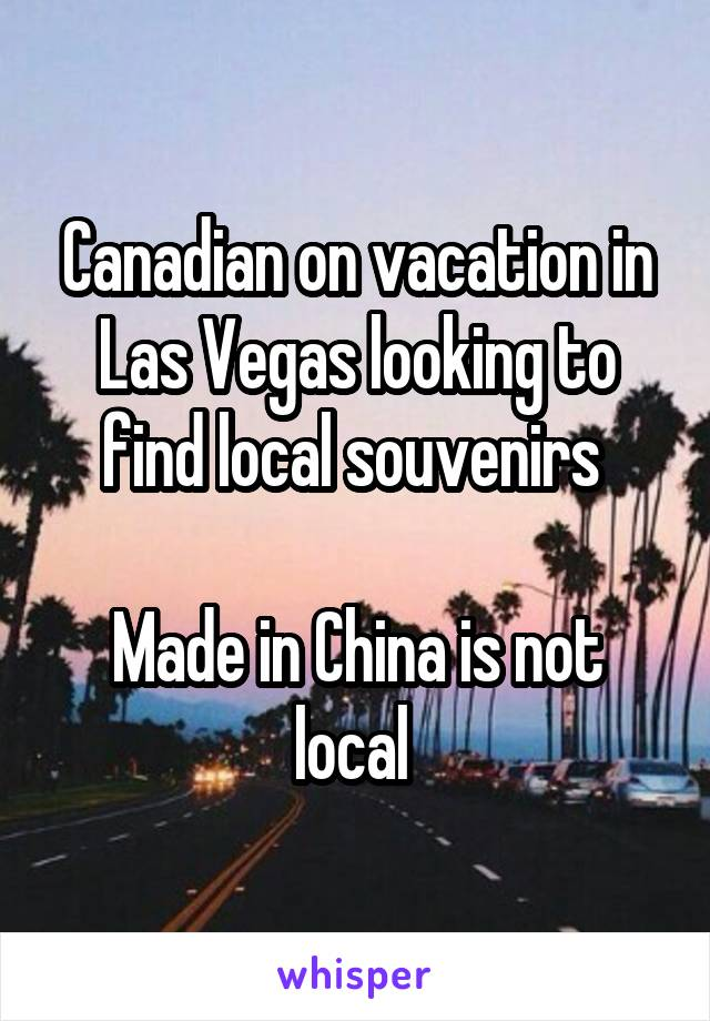 Canadian on vacation in Las Vegas looking to find local souvenirs   Made in China is not local