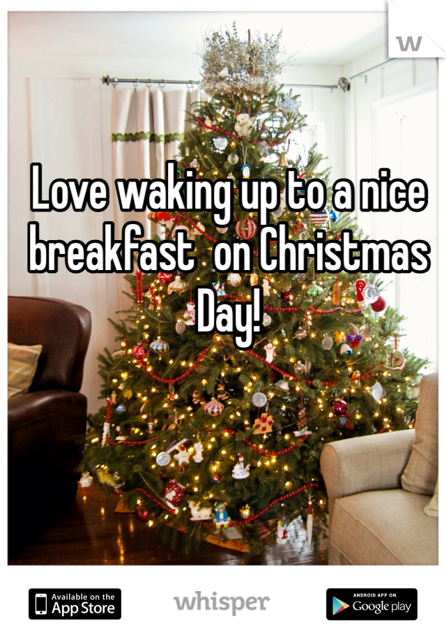 Love waking up to a nice breakfast  on Christmas Day!
