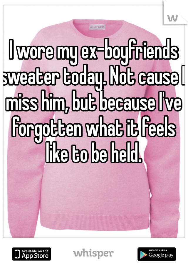 I wore my ex-boyfriends sweater today. Not cause I miss him, but because I've forgotten what it feels like to be held.
