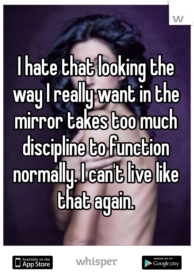 I hate that looking the way I really want in the mirror takes too much discipline to function normally. I can't live like that again.