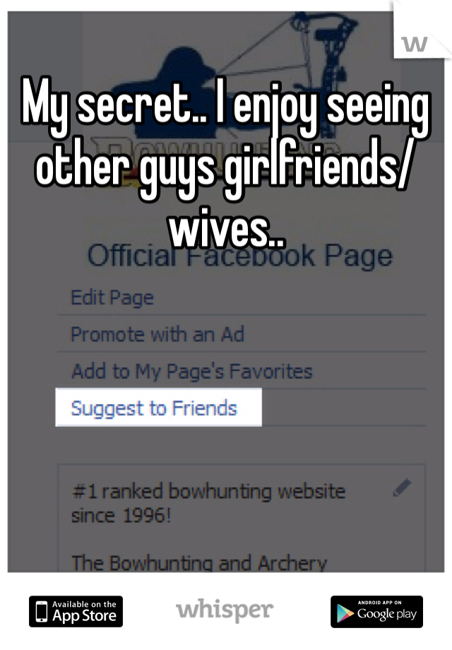 My secret.. I enjoy seeing other guys girlfriends/ wives..