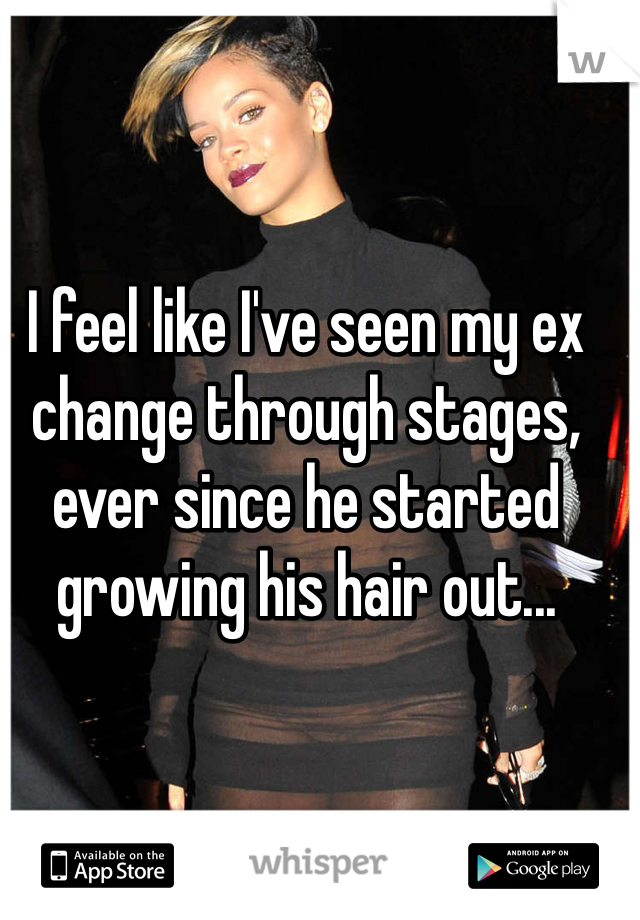 I feel like I've seen my ex change through stages, ever since he started growing his hair out...