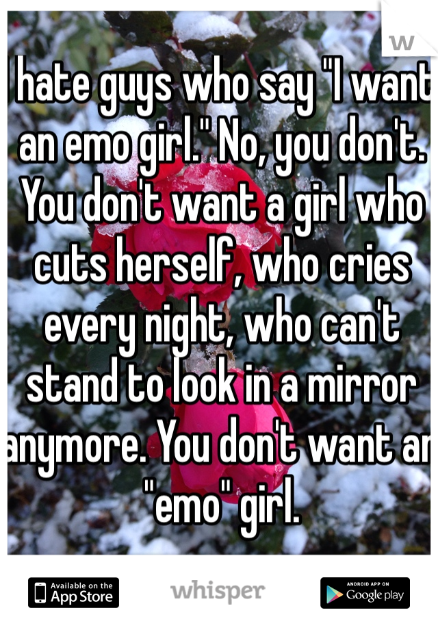 "I hate guys who say ""I want an emo girl."" No, you don't. You don't want a girl who cuts herself, who cries every night, who can't stand to look in a mirror anymore. You don't want an ""emo"" girl."