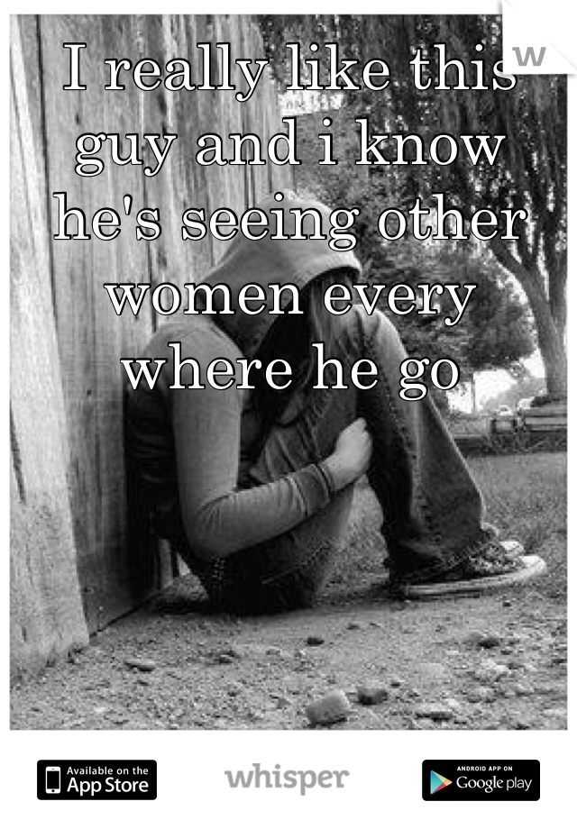 I really like this guy and i know he's seeing other women every where he go