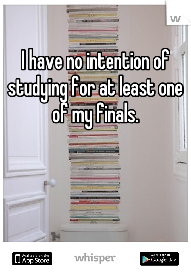 I have no intention of studying for at least one of my finals.