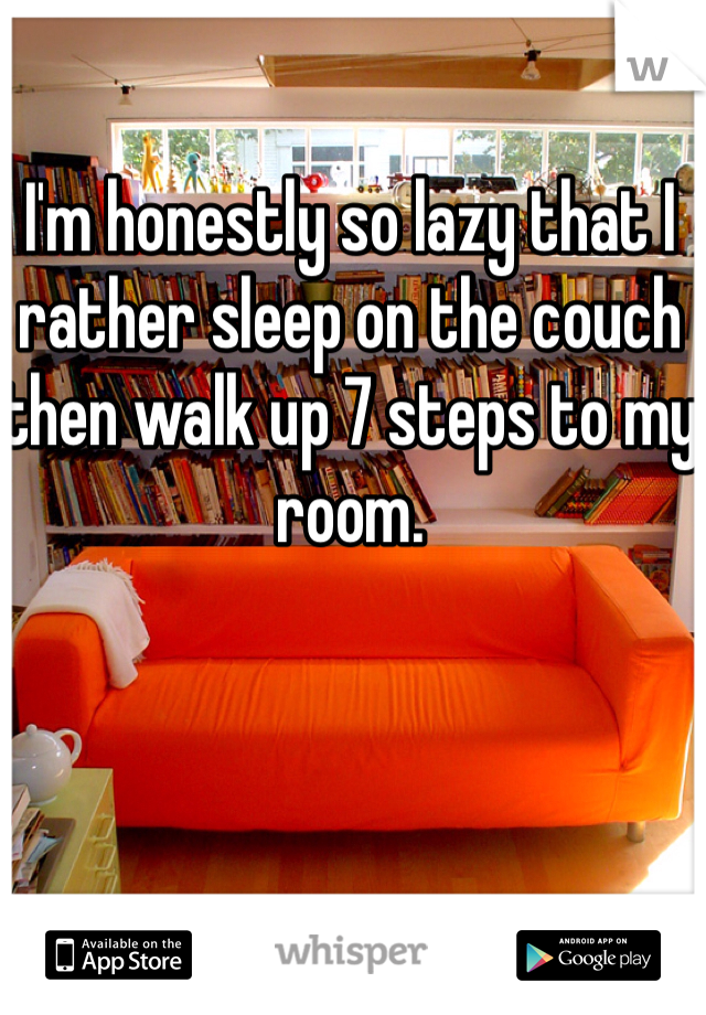 I'm honestly so lazy that I rather sleep on the couch then walk up 7 steps to my room.
