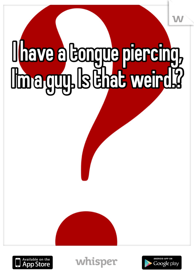 I have a tongue piercing, I'm a guy. Is that weird.?
