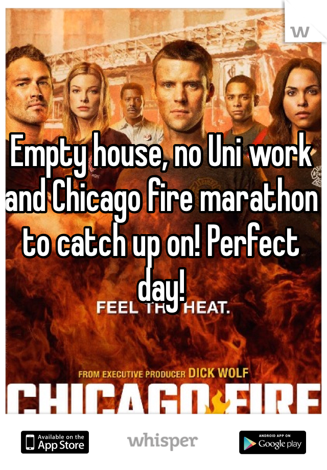 Empty house, no Uni work and Chicago fire marathon to catch up on! Perfect day!