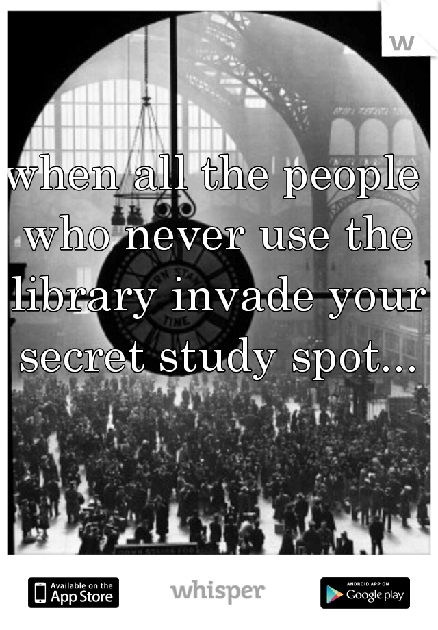 when all the people who never use the library invade your secret study spot...