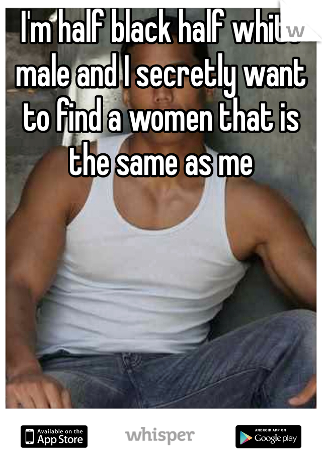 I'm half black half white male and I secretly want to find a women that is the same as me