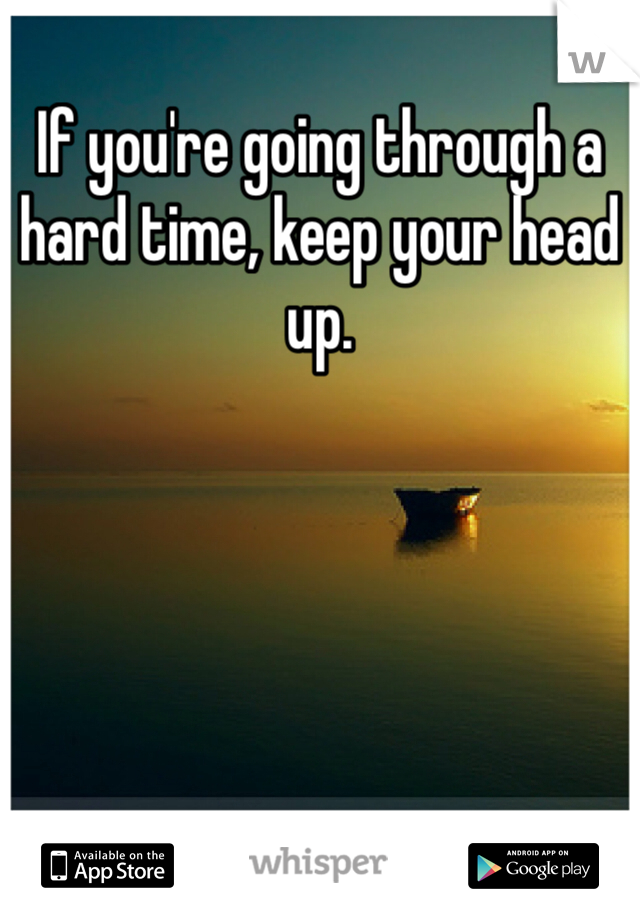 If you're going through a hard time, keep your head up.