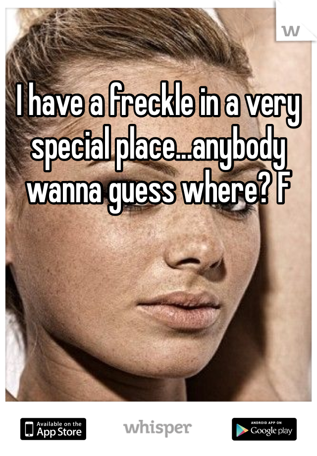 I have a freckle in a very special place...anybody wanna guess where? F