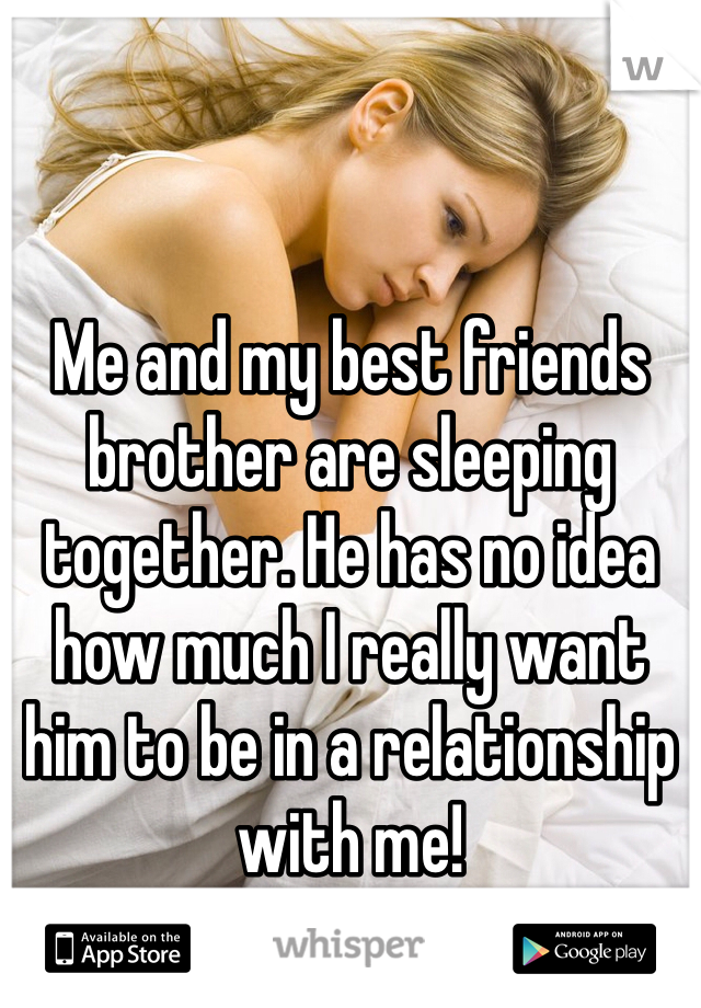 Me and my best friends brother are sleeping together. He has no idea how much I really want him to be in a relationship with me!