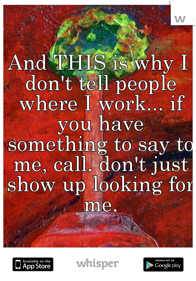 And THIS is why I don't tell people where I work... if you have something to say to me, call. don't just show up looking for me.