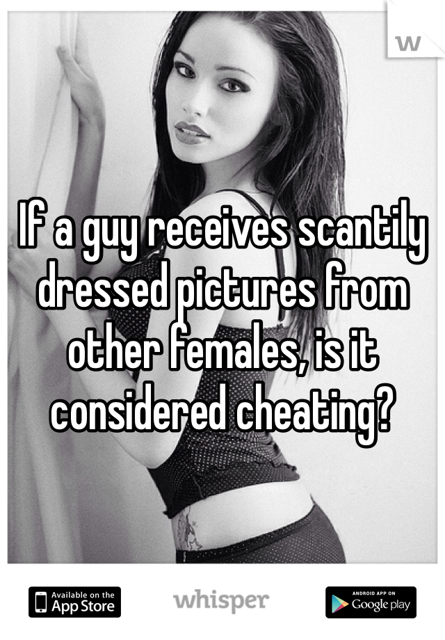 If a guy receives scantily dressed pictures from other females, is it considered cheating?