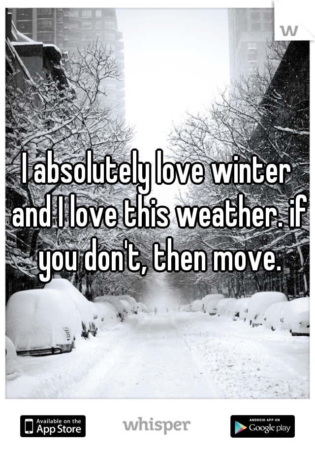 I absolutely love winter and I love this weather. if you don't, then move.