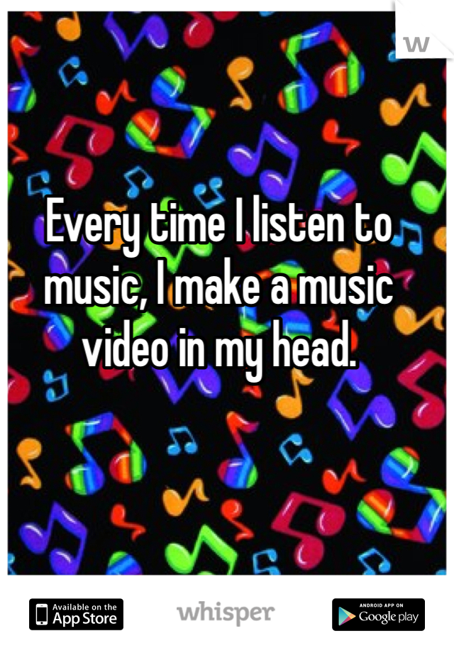 Every time I listen to music, I make a music video in my head.