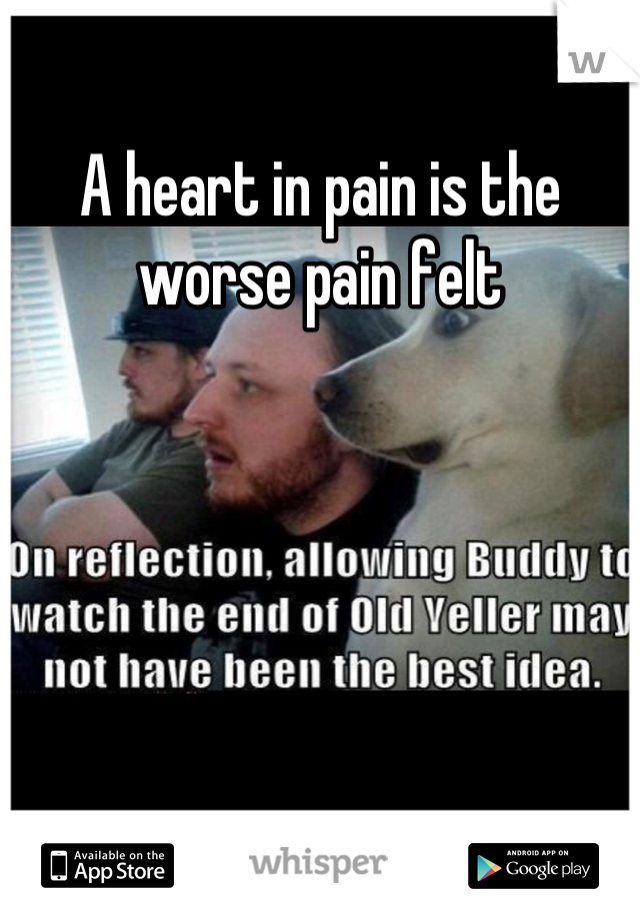 A heart in pain is the worse pain felt