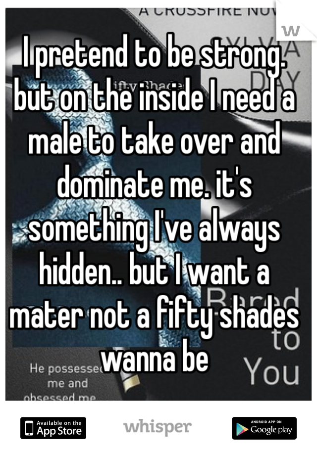 I pretend to be strong. but on the inside I need a male to take over and dominate me. it's something I've always hidden.. but I want a mater not a fifty shades wanna be