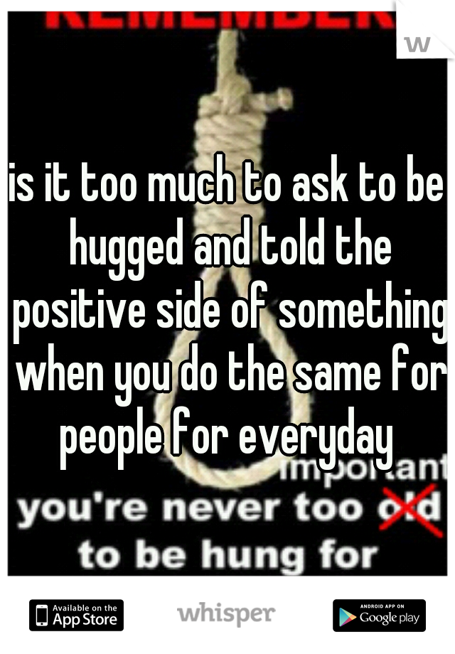 is it too much to ask to be hugged and told the positive side of something when you do the same for people for everyday