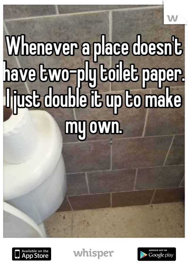 Whenever a place doesn't have two-ply toilet paper. I just double it up to make my own.