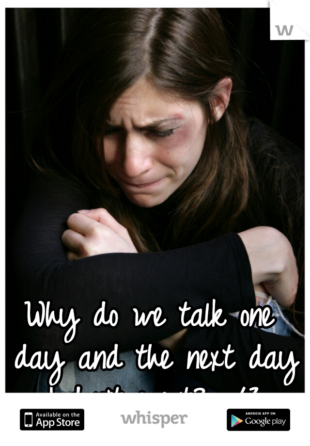 Why do we talk one day and the next day I don't exist? </3