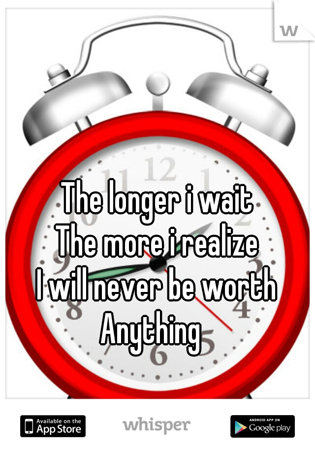 The longer i wait The more i realize I will never be worth Anything