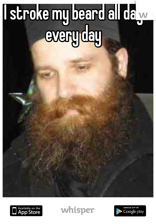 I stroke my beard all day every day
