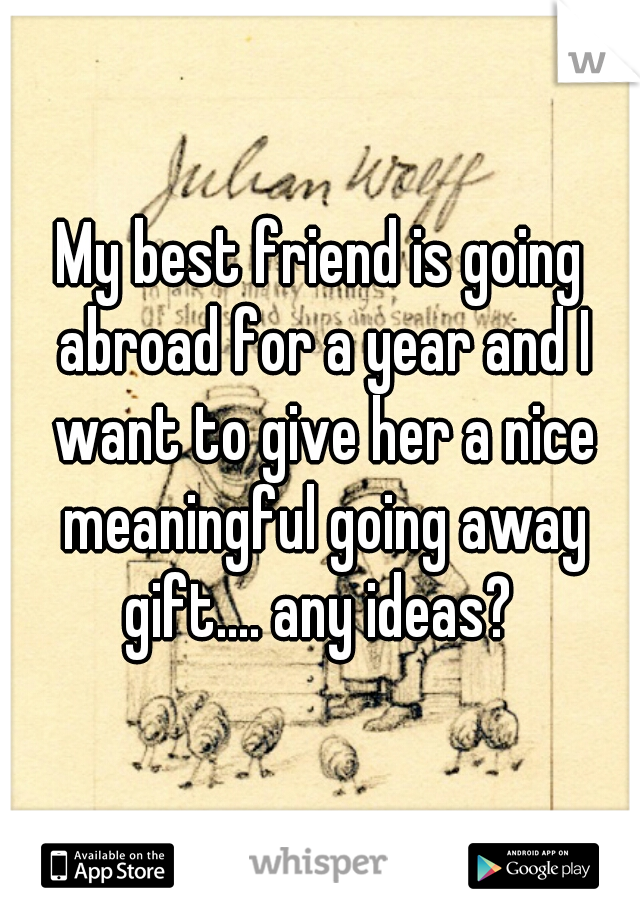 My best friend is going abroad for a year and I want to give her a nice meaningful going away gift.... any ideas?