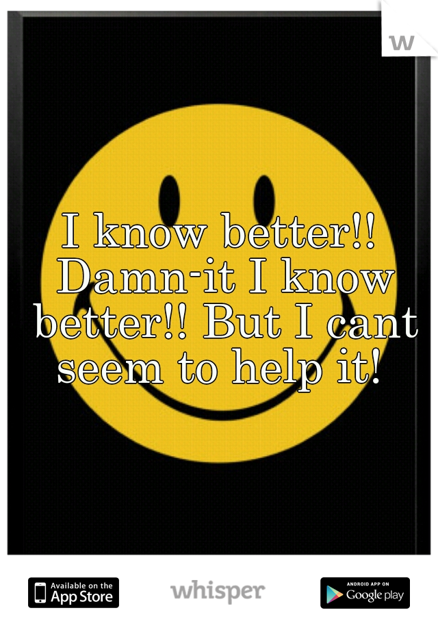 I know better!! Damn-it I know better!! But I cant seem to help it!
