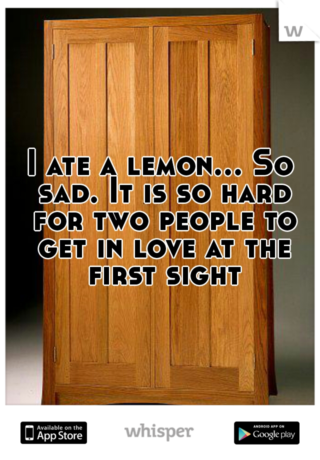 I ate a lemon... So sad. It is so hard for two people to get in love at the first sight.