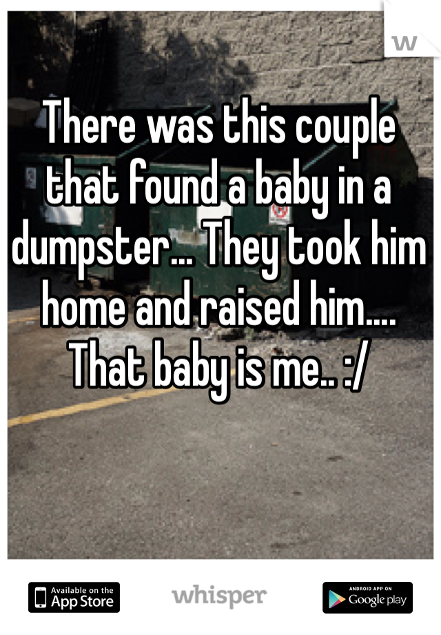 There was this couple that found a baby in a dumpster... They took him home and raised him.... That baby is me.. :/