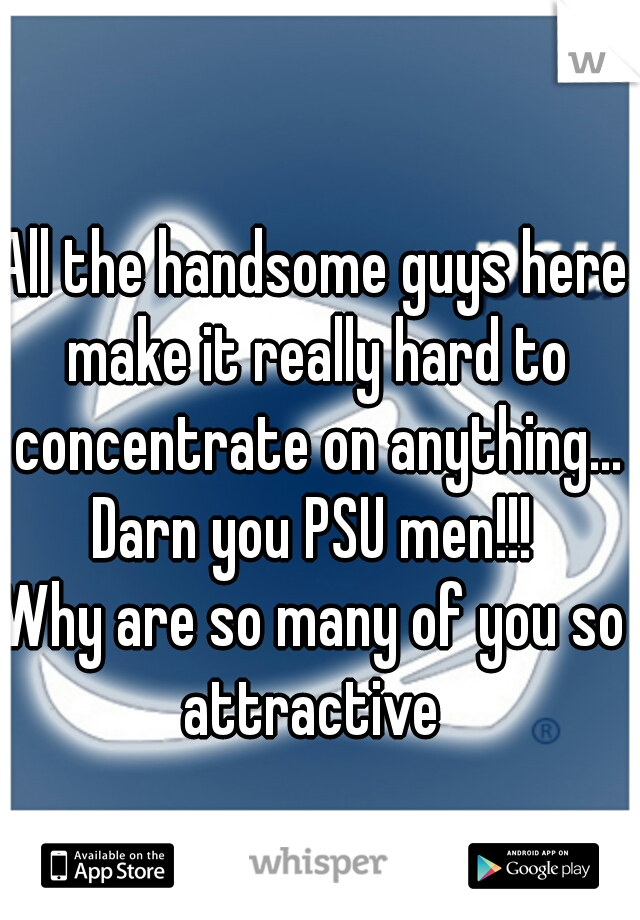 All the handsome guys here make it really hard to concentrate on anything... Darn you PSU men!!! Why are so many of you so attractive