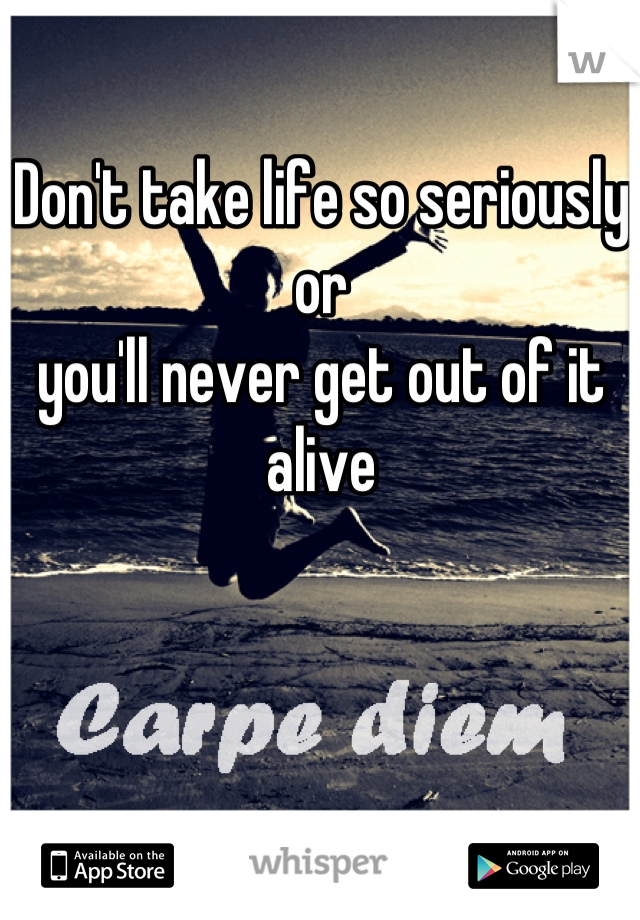 Don't take life so seriously or  you'll never get out of it alive